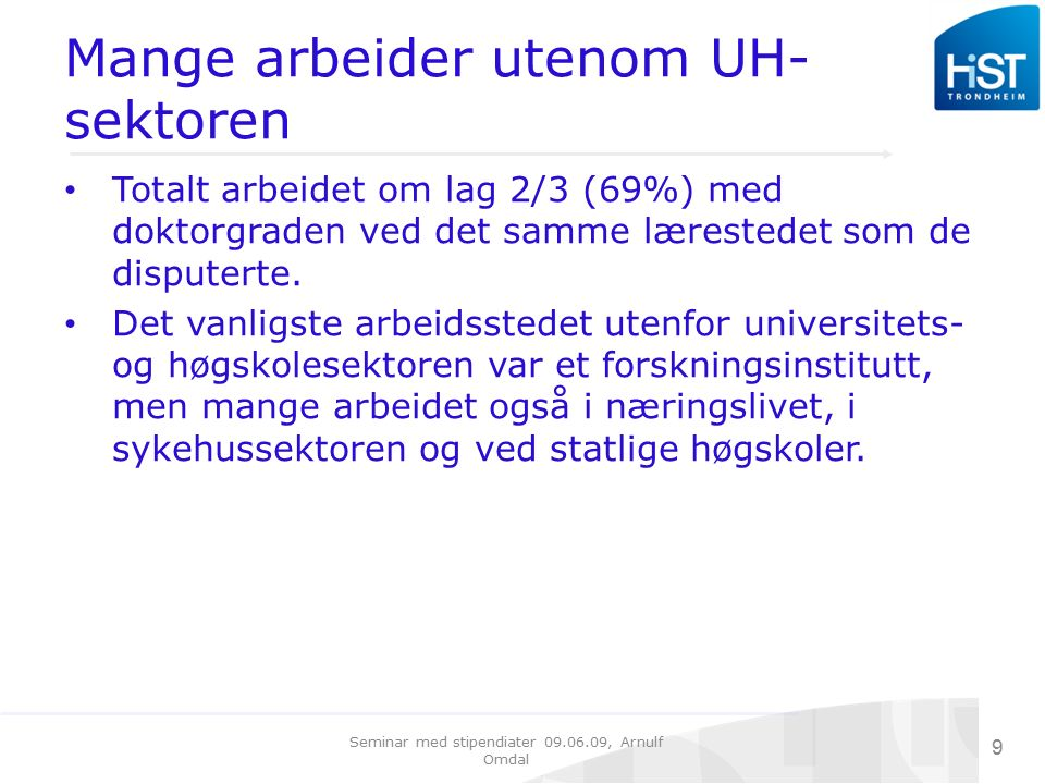Seminar med stipendiater 09.06.09, Arnulf Omdal 9 Mange arbeider utenom UH- sektoren Totalt arbeidet om lag 2/3 (69%) med doktorgraden ved det samme lærestedet som de disputerte.