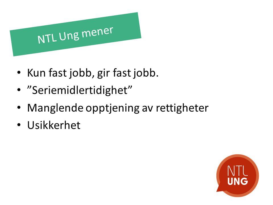 """NTL Ung mener Kun fast jobb, gir fast jobb. """"Seriemidlertidighet"""" Manglende opptjening av rettigheter Usikkerhet"""