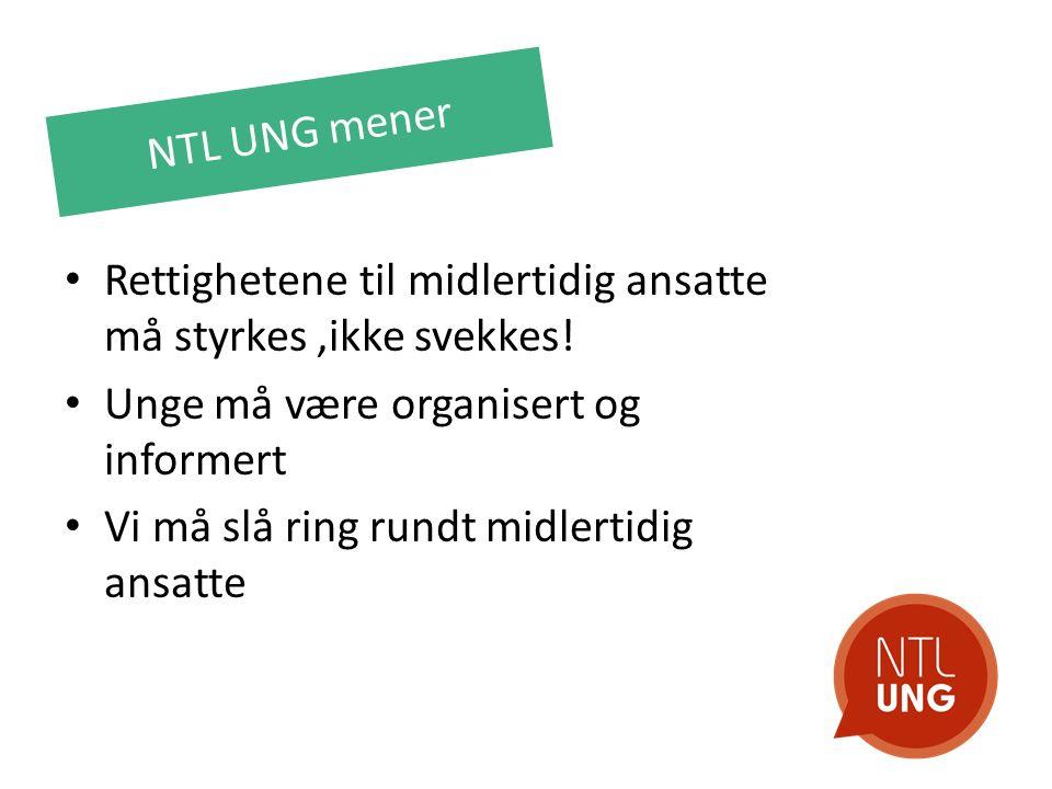 NTL UNG mener Rettighetene til midlertidig ansatte må styrkes,ikke svekkes! Unge må være organisert og informert Vi må slå ring rundt midlertidig ansa
