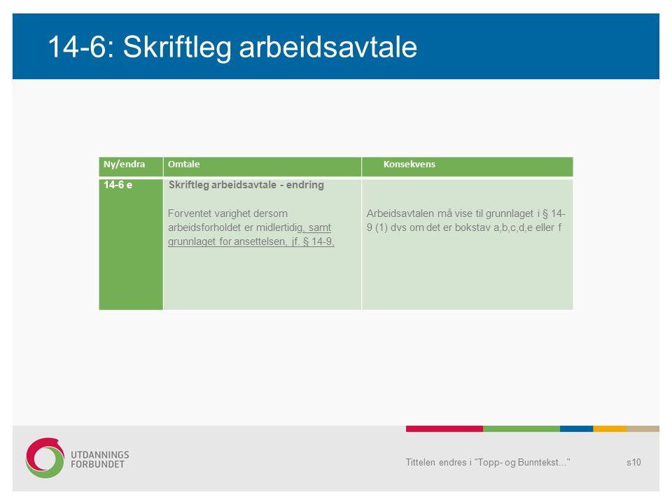14-6: Skriftleg arbeidsavtale Tittelen endres i Topp- og Bunntekst... s10 Ny/endraOmtaleKonsekvens 14-6 eSkriftleg arbeidsavtale - endring Forventet varighet dersom arbeidsforholdet er midlertidig, samt grunnlaget for ansettelsen, jf.
