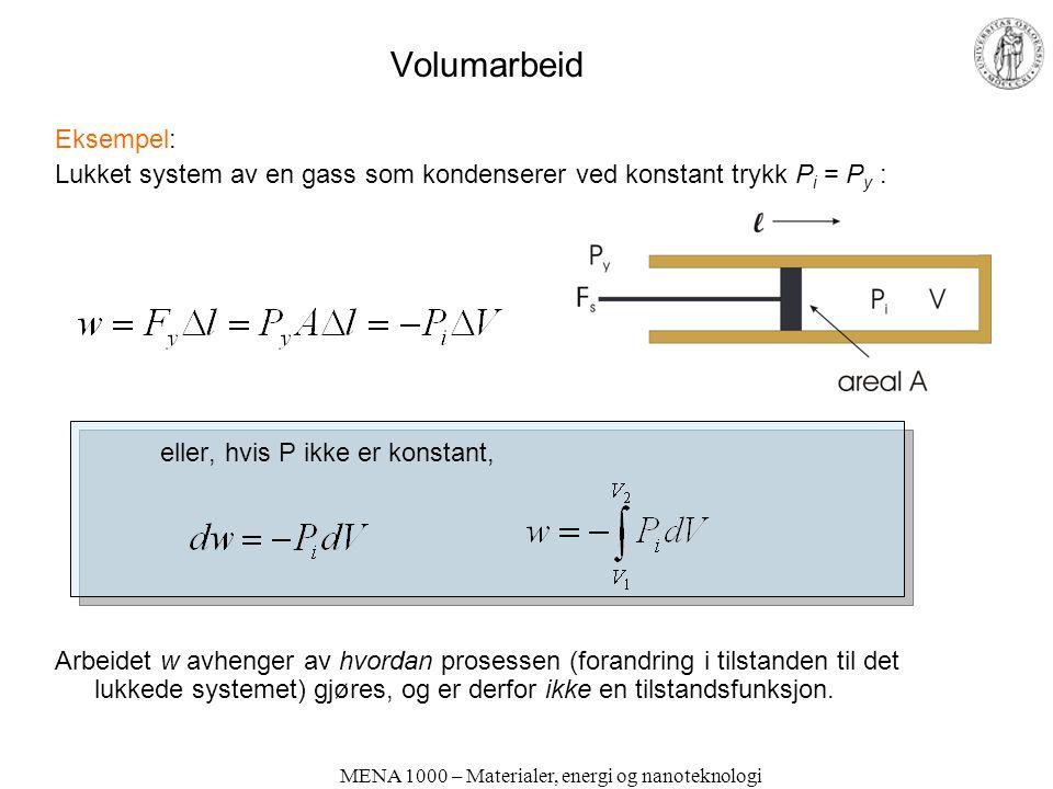 MENA 1000 – Materialer, energi og nanoteknologi Volumarbeid Eksempel: Lukket system av en gass som kondenserer ved konstant trykk P i = P y : eller, hvis P ikke er konstant, Arbeidet w avhenger av hvordan prosessen (forandring i tilstanden til det lukkede systemet) gjøres, og er derfor ikke en tilstandsfunksjon.