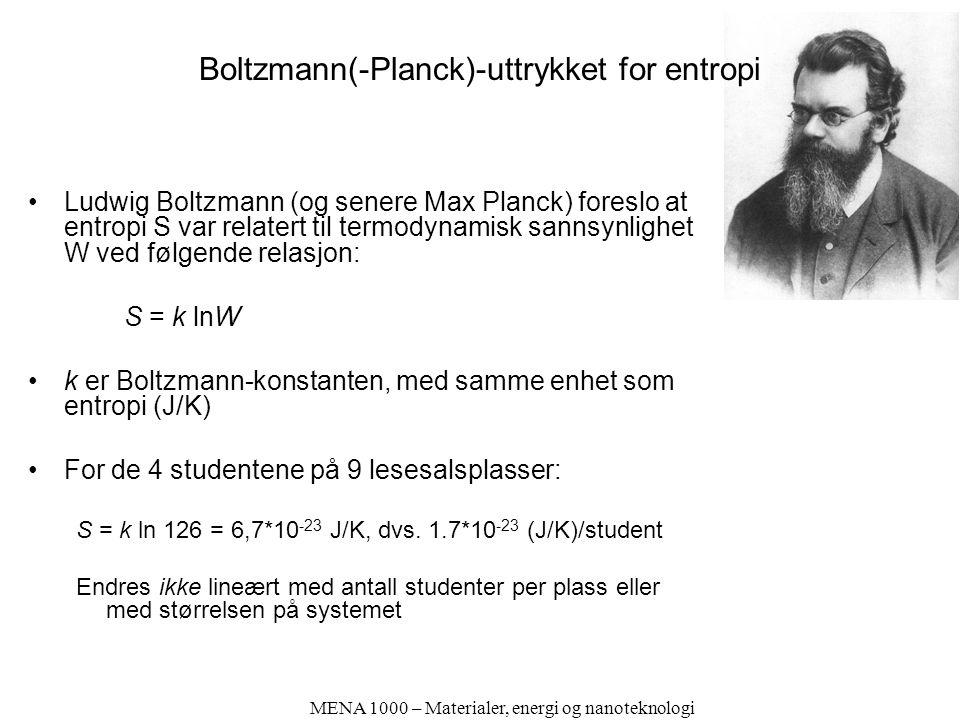 MENA 1000 – Materialer, energi og nanoteknologi Boltzmann(-Planck)-uttrykket for entropi Ludwig Boltzmann (og senere Max Planck) foreslo at entropi S var relatert til termodynamisk sannsynlighet W ved følgende relasjon: S = k lnW k er Boltzmann-konstanten, med samme enhet som entropi (J/K) For de 4 studentene på 9 lesesalsplasser: S = k ln 126 = 6,7*10 -23 J/K, dvs.