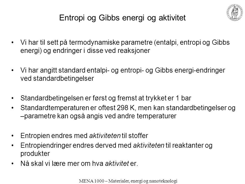 Entropi og Gibbs energi og aktivitet Vi har til sett på termodynamiske parametre (entalpi, entropi og Gibbs energi) og endringer i disse ved reaksjoner Vi har angitt standard entalpi- og entropi- og Gibbs energi-endringer ved standardbetingelser Standardbetingelsen er først og fremst at trykket er 1 bar Standardtemperaturen er oftest 298 K, men kan standardbetingelser og –parametre kan også angis ved andre temperaturer Entropien endres med aktiviteten til stoffer Entropiendringer endres derved med aktiviteten til reaktanter og produkter Nå skal vi lære mer om hva aktivitet er.