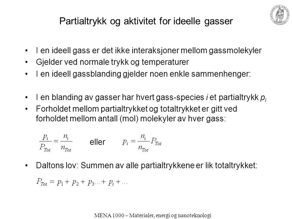 Partialtrykk og aktivitet for ideelle gasser I en ideell gass er det ikke interaksjoner mellom gassmolekyler Gjelder ved normale trykk og temperaturer I en ideell gassblanding gjelder noen enkle sammenhenger: I en blanding av gasser har hvert gass-species i et partialtrykk p i Forholdet mellom partialtrykket og totaltrykket er gitt ved forholdet mellom antall (mol) molekyler av hver gass: eller Daltons lov: Summen av alle partialtrykkene er lik totaltrykket: MENA 1000 – Materialer, energi og nanoteknologi
