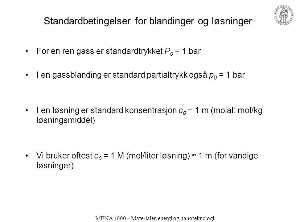 Standardbetingelser for blandinger og løsninger For en ren gass er standardtrykket P 0 = 1 bar I en gassblanding er standard partialtrykk også p 0 = 1 bar I en løsning er standard konsentrasjon c 0 = 1 m (molal: mol/kg løsningsmiddel) Vi bruker oftest c 0 = 1 M (mol/liter løsning) ≈ 1 m (for vandige løsninger) MENA 1000 – Materialer, energi og nanoteknologi