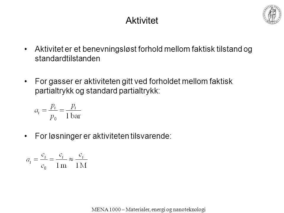 Aktivitet Aktivitet er et benevningsløst forhold mellom faktisk tilstand og standardtilstanden For gasser er aktiviteten gitt ved forholdet mellom faktisk partialtrykk og standard partialtrykk: For løsninger er aktiviteten tilsvarende: MENA 1000 – Materialer, energi og nanoteknologi