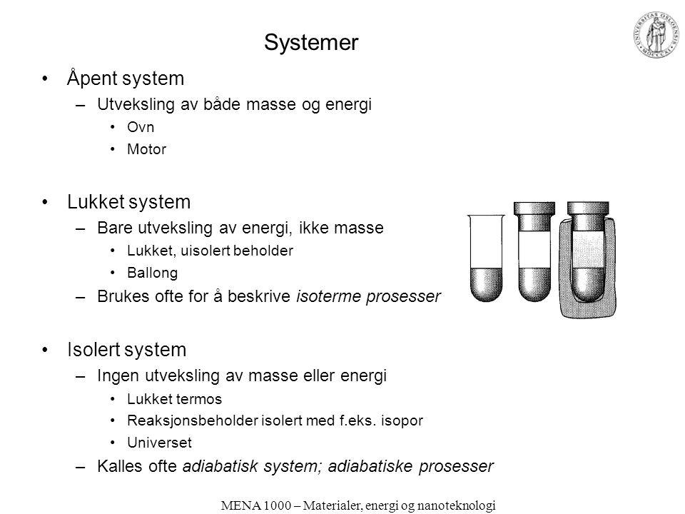 MENA 1000 – Materialer, energi og nanoteknologi Systemer Åpent system –Utveksling av både masse og energi Ovn Motor Lukket system –Bare utveksling av energi, ikke masse Lukket, uisolert beholder Ballong –Brukes ofte for å beskrive isoterme prosesser Isolert system –Ingen utveksling av masse eller energi Lukket termos Reaksjonsbeholder isolert med f.eks.