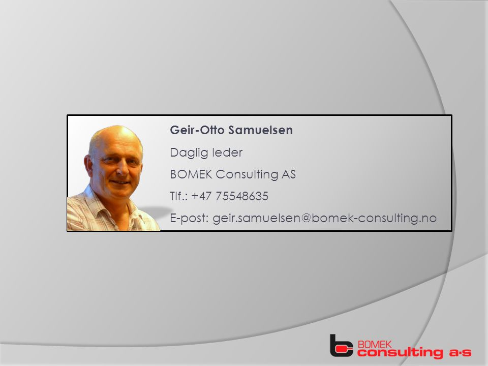 Geir-Otto Samuelsen Daglig leder BOMEK Consulting AS Tlf.: +47 75548635 E-post: geir.samuelsen@bomek-consulting.no