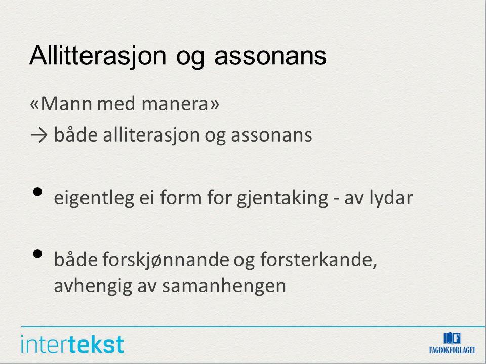 Allitterasjon og assonans «Mann med manera» → både alliterasjon og assonans eigentleg ei form for gjentaking - av lydar både forskjønnande og forsterkande, avhengig av samanhengen