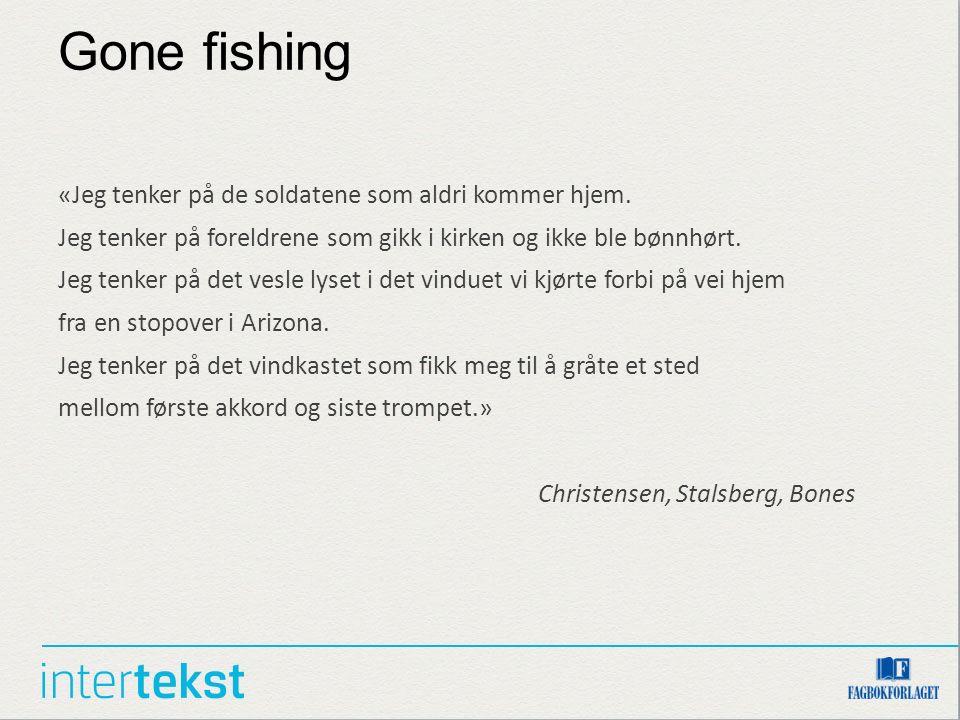 Gone fishing «Jeg tenker på de soldatene som aldri kommer hjem. Jeg tenker på foreldrene som gikk i kirken og ikke ble bønnhørt. Jeg tenker på det ves