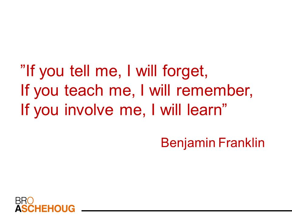 If you tell me, I will forget, If you teach me, I will remember, If you involve me, I will learn Benjamin Franklin