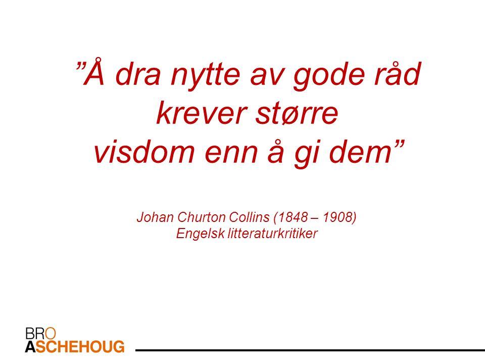 Å dra nytte av gode råd krever større visdom enn å gi dem Johan Churton Collins (1848 – 1908) Engelsk litteraturkritiker