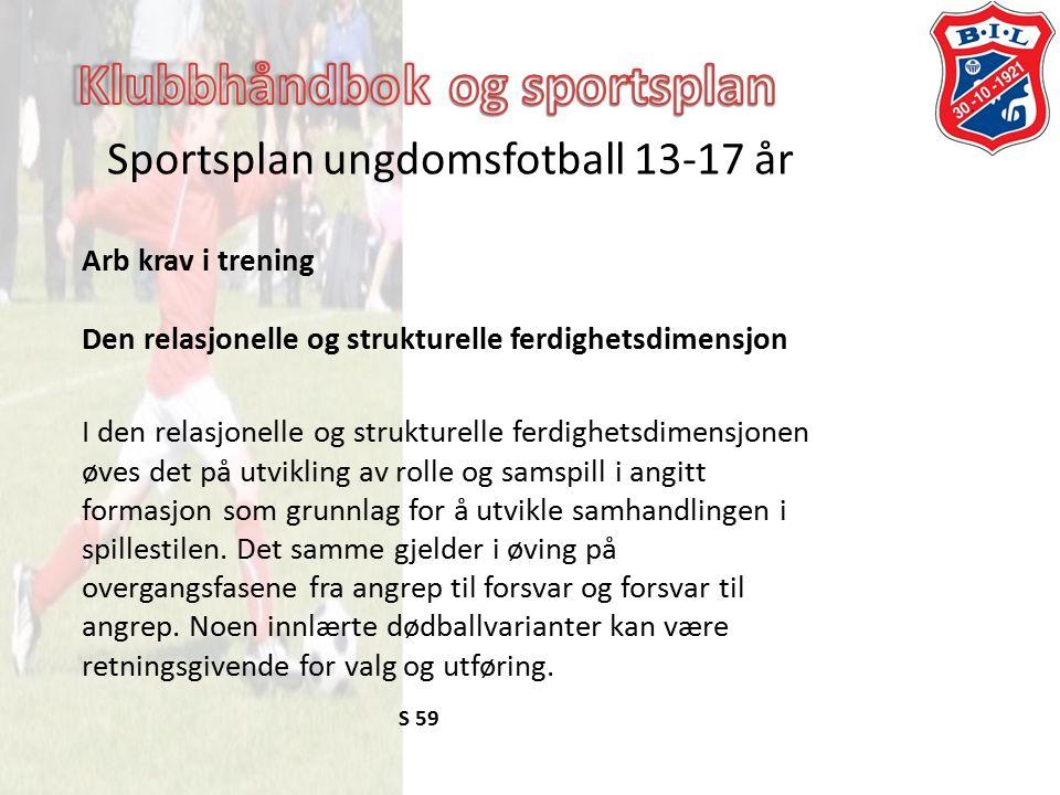 Sportsplan ungdomsfotball 13-17 år Arb krav i trening Den relasjonelle og strukturelle ferdighetsdimensjon I den relasjonelle og strukturelle ferdighetsdimensjonen øves det på utvikling av rolle og samspill i angitt formasjon som grunnlag for å utvikle samhandlingen i spillestilen.