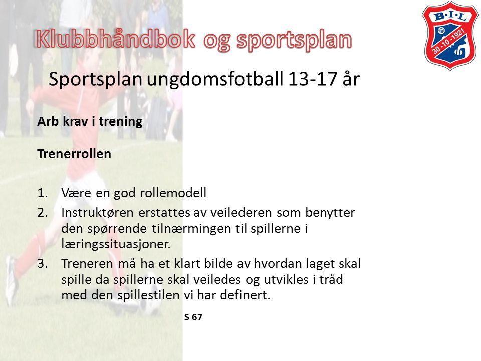 Sportsplan ungdomsfotball 13-17 år Arb krav i trening Trenerrollen 1.Være en god rollemodell 2.Instruktøren erstattes av veilederen som benytter den spørrende tilnærmingen til spillerne i læringssituasjoner.
