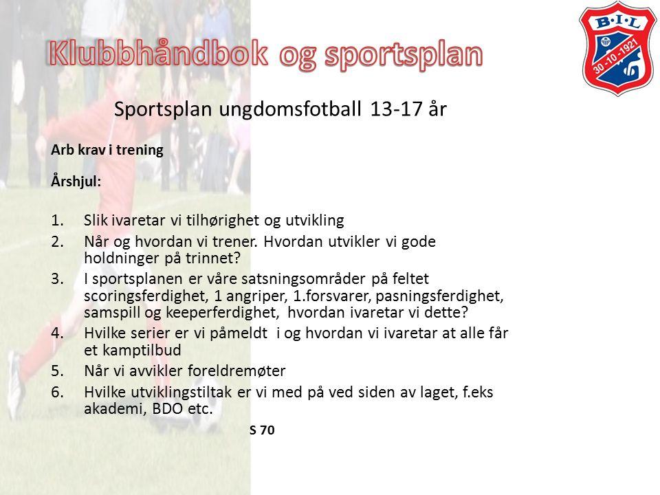 Sportsplan ungdomsfotball 13-17 år Arb krav i trening Årshjul: 1.Slik ivaretar vi tilhørighet og utvikling 2.Når og hvordan vi trener.