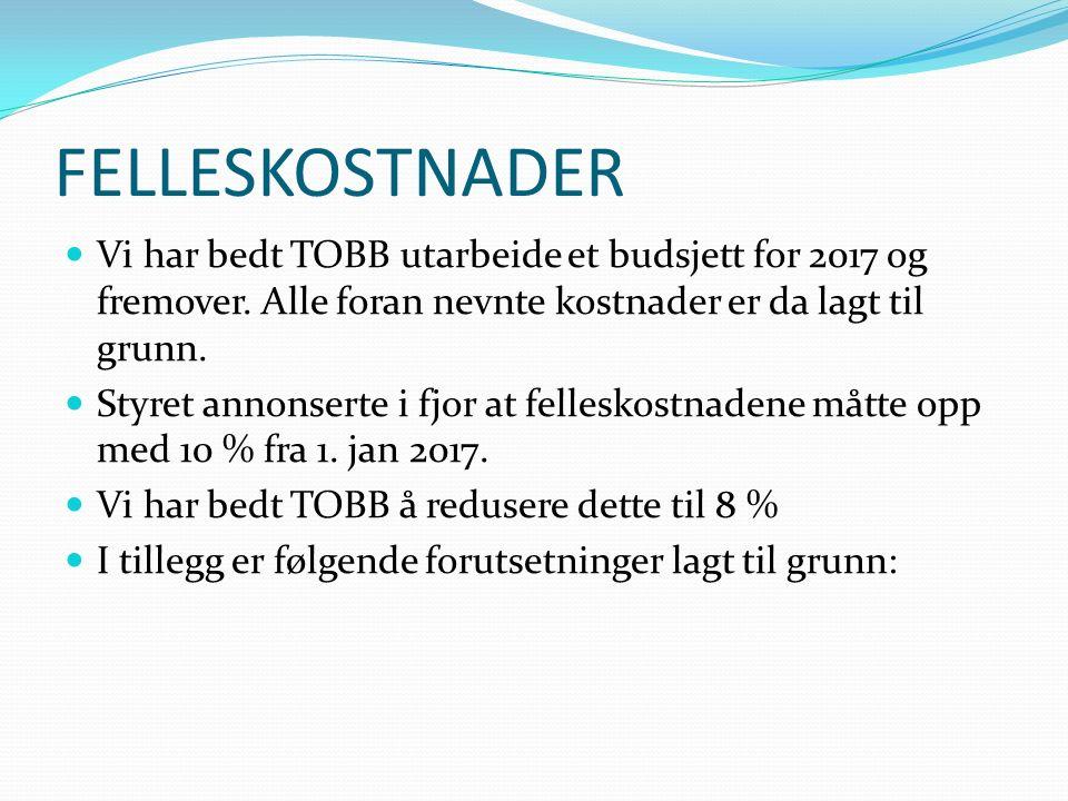 FELLESKOSTNADER Vi har bedt TOBB utarbeide et budsjett for 2017 og fremover. Alle foran nevnte kostnader er da lagt til grunn. Styret annonserte i fjo