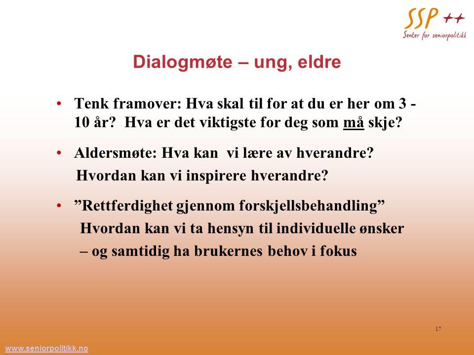 www.seniorpolitikk.no 17 Dialogmøte – ung, eldre Tenk framover: Hva skal til for at du er her om 3 - 10 år? Hva er det viktigste for deg som må skje?