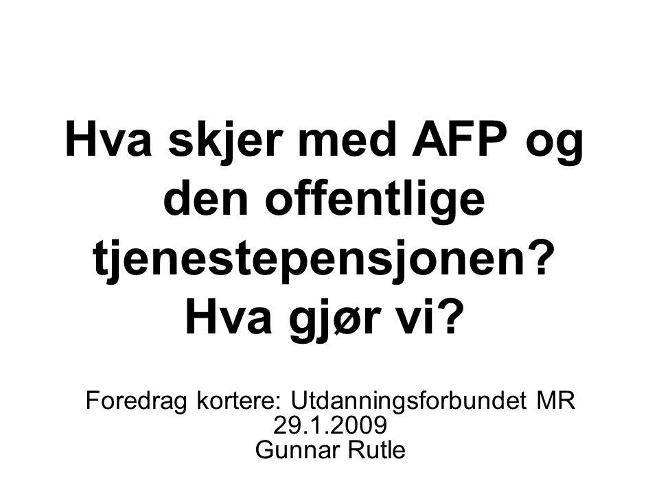 Hva skjer med AFP og den offentlige tjenestepensjonen? Hva gjør vi? Foredrag kortere: Utdanningsforbundet MR 29.1.2009 Gunnar Rutle