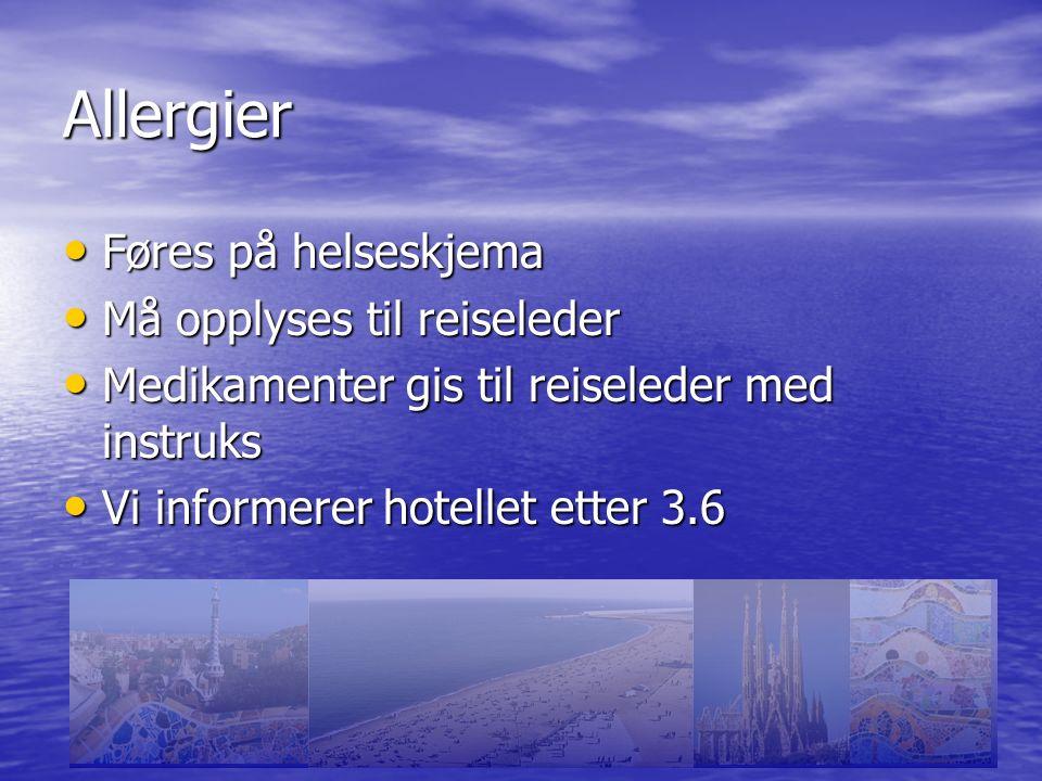 Allergier Føres på helseskjema Føres på helseskjema Må opplyses til reiseleder Må opplyses til reiseleder Medikamenter gis til reiseleder med instruks Medikamenter gis til reiseleder med instruks Vi informerer hotellet etter 3.6 Vi informerer hotellet etter 3.6