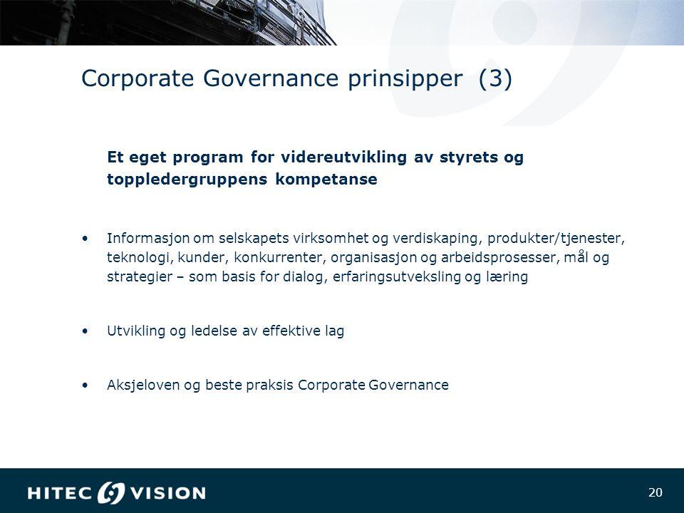 20 Corporate Governance prinsipper (3) Et eget program for videreutvikling av styrets og toppledergruppens kompetanse Informasjon om selskapets virksomhet og verdiskaping, produkter/tjenester, teknologi, kunder, konkurrenter, organisasjon og arbeidsprosesser, mål og strategier – som basis for dialog, erfaringsutveksling og læring Utvikling og ledelse av effektive lag Aksjeloven og beste praksis Corporate Governance