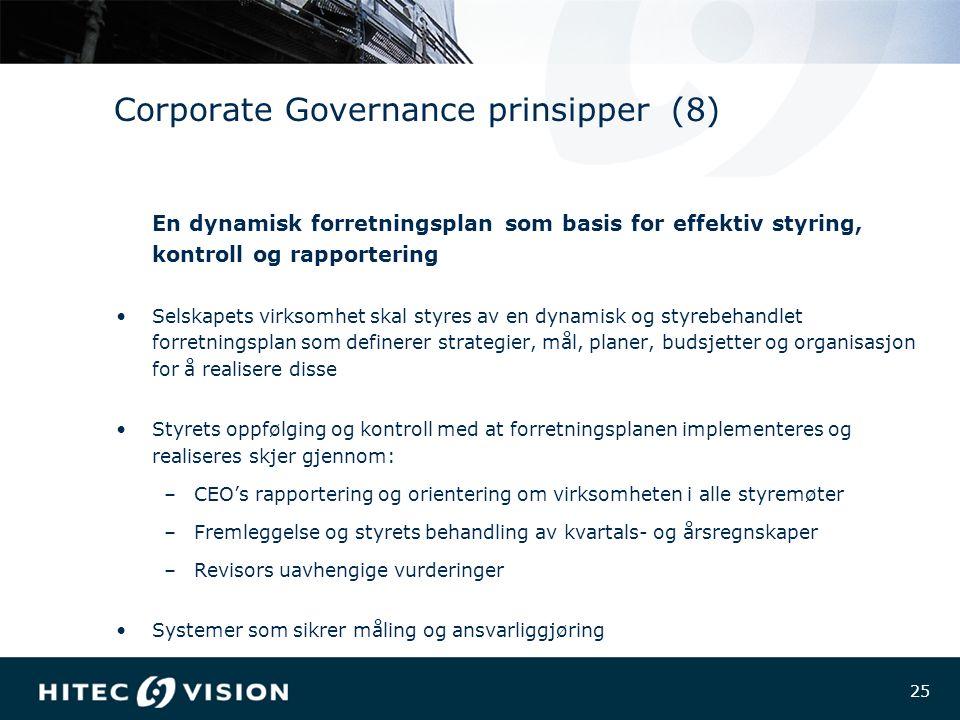 25 Corporate Governance prinsipper (8) En dynamisk forretningsplan som basis for effektiv styring, kontroll og rapportering Selskapets virksomhet skal styres av en dynamisk og styrebehandlet forretningsplan som definerer strategier, mål, planer, budsjetter og organisasjon for å realisere disse Styrets oppfølging og kontroll med at forretningsplanen implementeres og realiseres skjer gjennom: –CEO's rapportering og orientering om virksomheten i alle styremøter –Fremleggelse og styrets behandling av kvartals- og årsregnskaper –Revisors uavhengige vurderinger Systemer som sikrer måling og ansvarliggjøring
