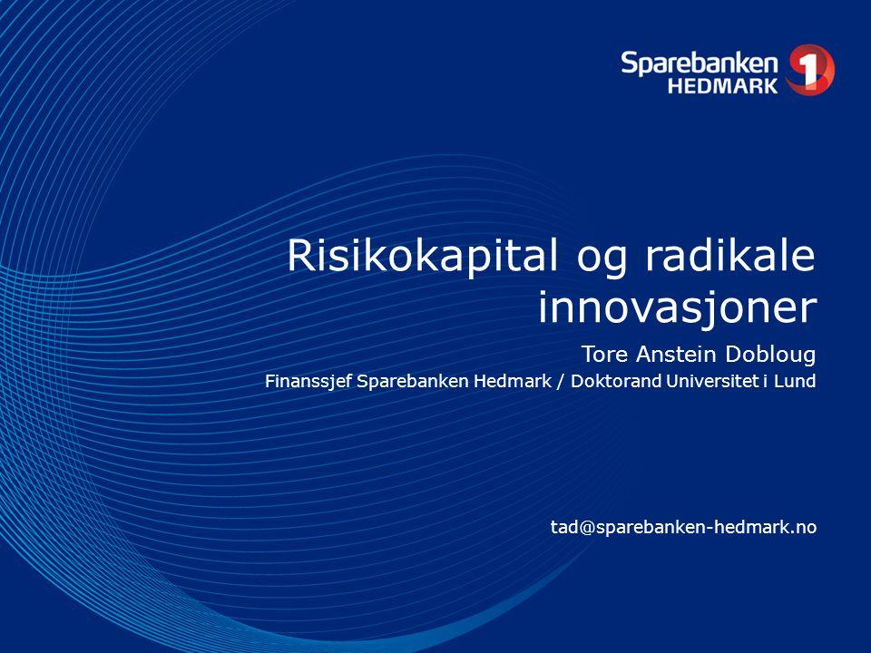 Risikokapital og radikale innovasjoner Tore Anstein Dobloug Finanssjef Sparebanken Hedmark / Doktorand Universitet i Lund tad@sparebanken-hedmark.no