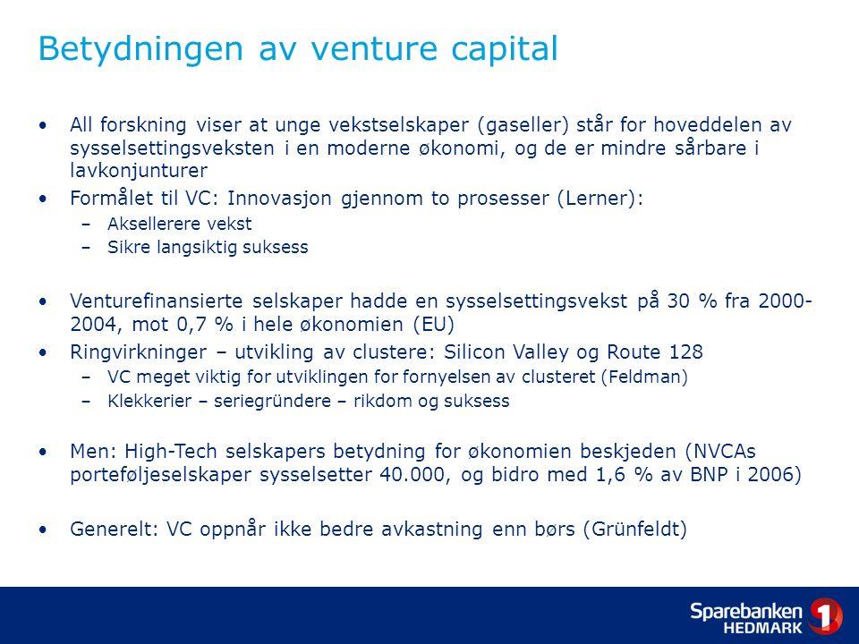 Betydningen av venture capital All forskning viser at unge vekstselskaper (gaseller) står for hoveddelen av sysselsettingsveksten i en moderne økonomi, og de er mindre sårbare i lavkonjunturer Formålet til VC: Innovasjon gjennom to prosesser (Lerner): –Aksellerere vekst –Sikre langsiktig suksess Venturefinansierte selskaper hadde en sysselsettingsvekst på 30 % fra 2000- 2004, mot 0,7 % i hele økonomien (EU) Ringvirkninger – utvikling av clustere: Silicon Valley og Route 128 –VC meget viktig for utviklingen for fornyelsen av clusteret (Feldman) –Klekkerier – seriegründere – rikdom og suksess Men: High-Tech selskapers betydning for økonomien beskjeden (NVCAs porteføljeselskaper sysselsetter 40.000, og bidro med 1,6 % av BNP i 2006) Generelt: VC oppnår ikke bedre avkastning enn børs (Grünfeldt)
