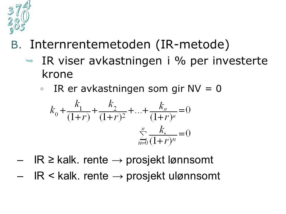 B. Internrentemetoden (IR-metode)  IR viser avkastningen i % per investerte krone IR er avkastningen som gir NV = 0 –IR ≥ kalk. rente → prosjekt lønn