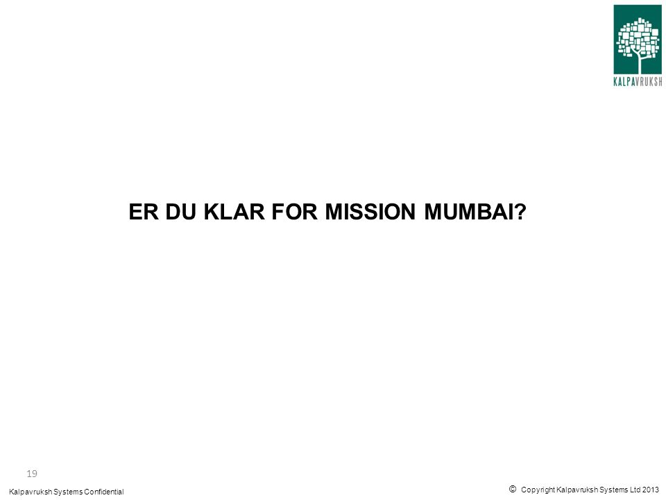 © Copyright Kalpavruksh Systems Ltd 2013 Kalpavruksh Systems Confidential ER DU KLAR FOR MISSION MUMBAI? 19
