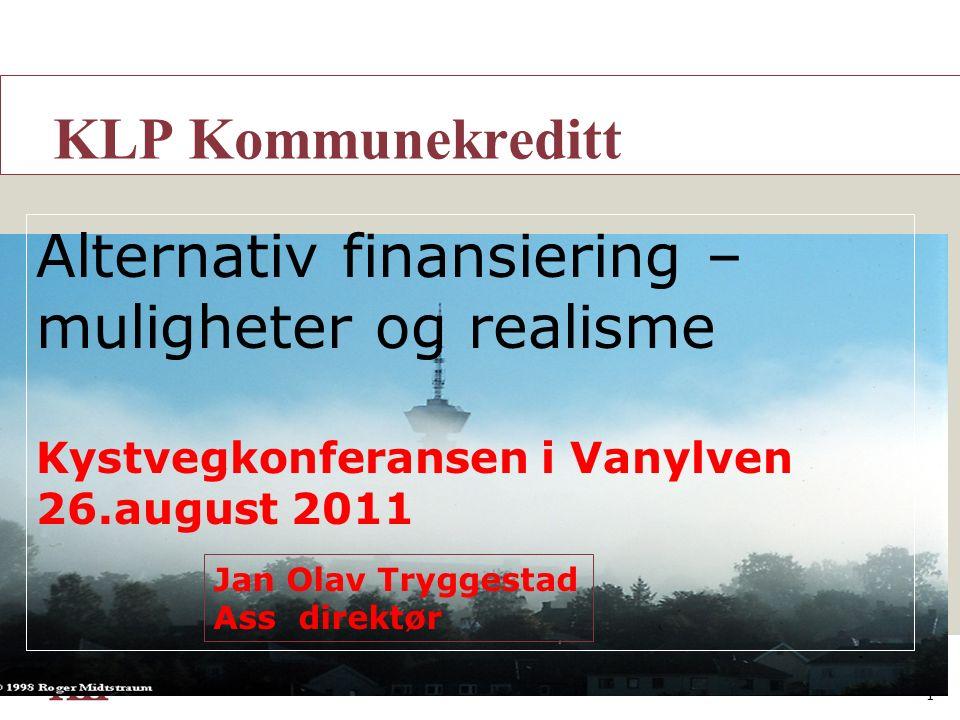 1 A KLP Kommunekreditt Alternativ finansiering – muligheter og realisme Kystvegkonferansen i Vanylven 26.august 2011 Jan Olav Tryggestad Ass direktør