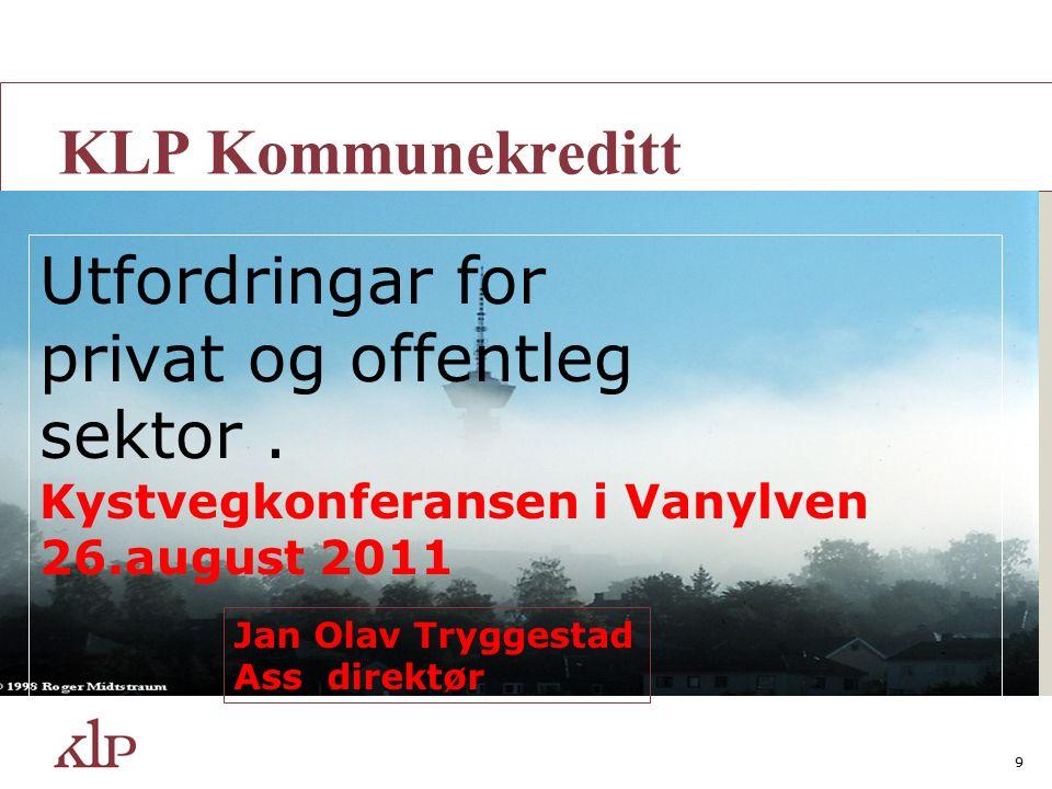 9 A KLP Kommunekreditt Utfordringar for privat og offentleg sektor. Kystvegkonferansen i Vanylven 26.august 2011 Jan Olav Tryggestad Ass direktør