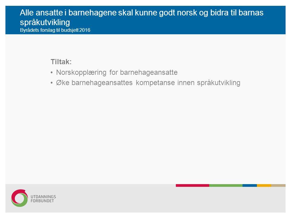 Alle ansatte i barnehagene skal kunne godt norsk og bidra til barnas språkutvikling Byrådets forslag til budsjett 2016 Tiltak: Norskopplæring for barnehageansatte Øke barnehageansattes kompetanse innen språkutvikling