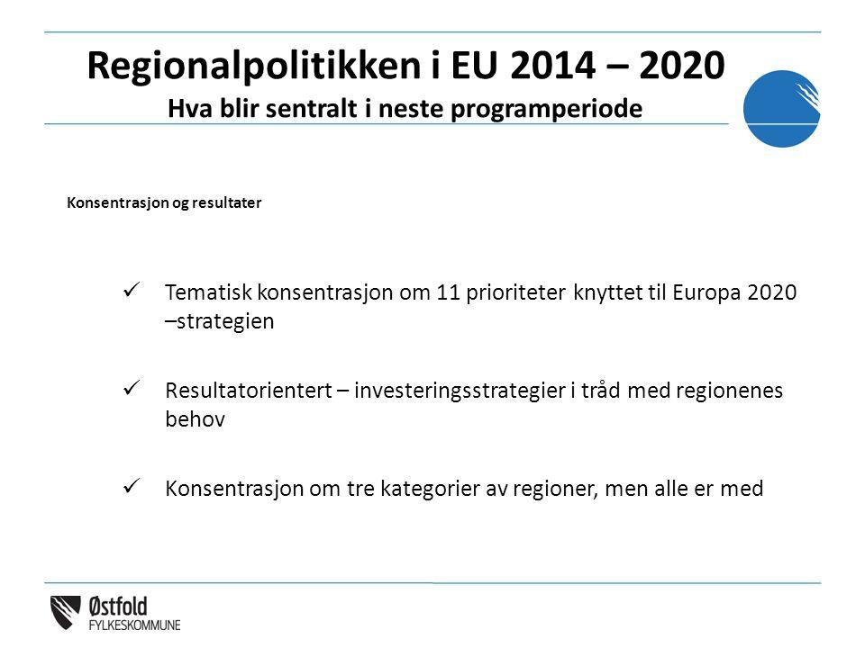 Regionalpolitikken i EU 2014 – 2020 Hva blir sentralt i neste programperiode Konsentrasjon og resultater Tematisk konsentrasjon om 11 prioriteter knyttet til Europa 2020 –strategien Resultatorientert – investeringsstrategier i tråd med regionenes behov Konsentrasjon om tre kategorier av regioner, men alle er med