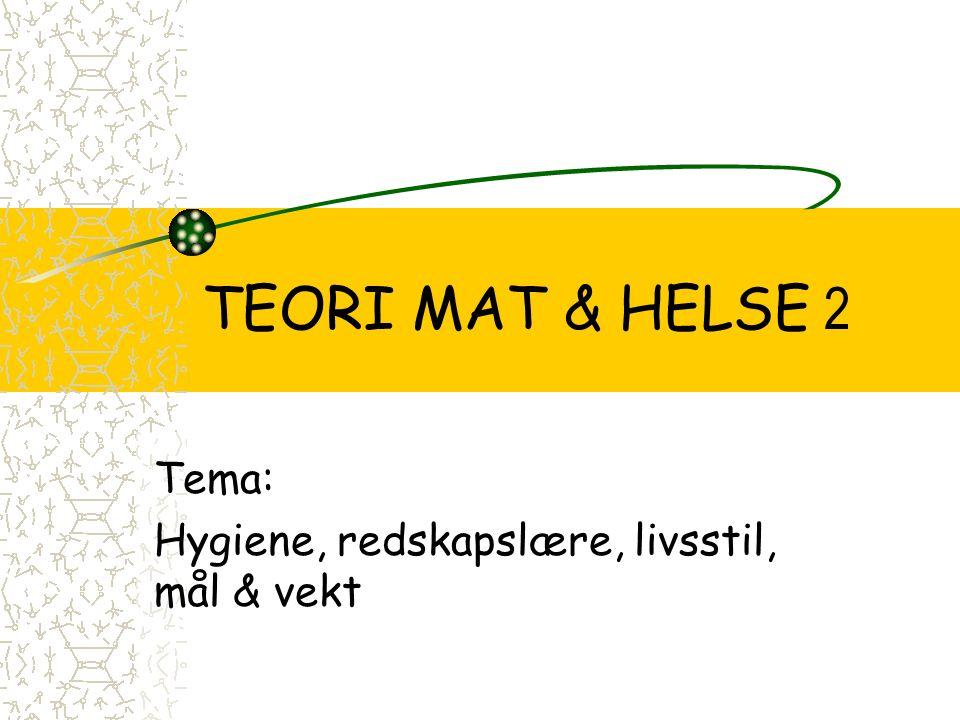 TEORI MAT & HELSE 2 Tema: Hygiene, redskapslære, livsstil, mål & vekt