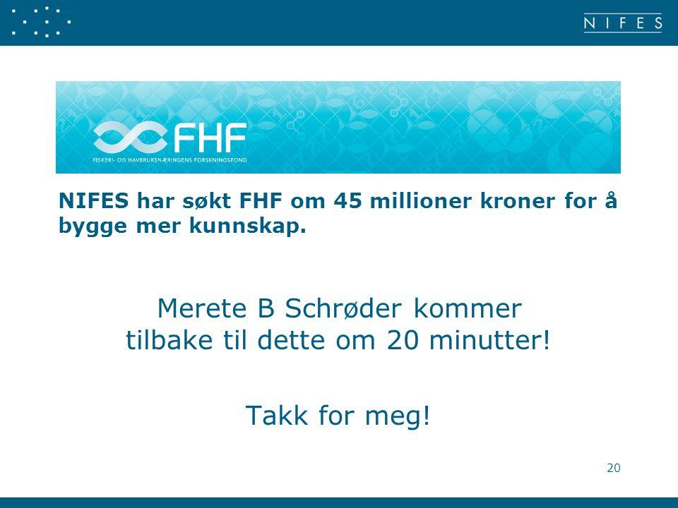 NIFES har søkt FHF om 45 millioner kroner for å bygge mer kunnskap. Merete B Schrøder kommer tilbake til dette om 20 minutter! Takk for meg! 20