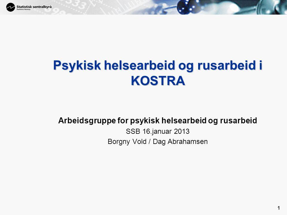 1 1 Psykisk helsearbeid og rusarbeid i KOSTRA Arbeidsgruppe for psykisk helsearbeid og rusarbeid SSB 16.januar 2013 Borgny Vold / Dag Abrahamsen