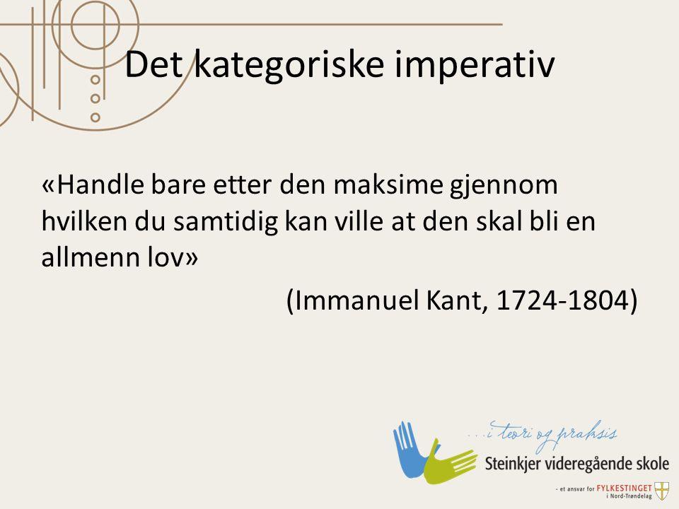 Det kategoriske imperativ «Handle bare etter den maksime gjennom hvilken du samtidig kan ville at den skal bli en allmenn lov» (Immanuel Kant, 1724-18