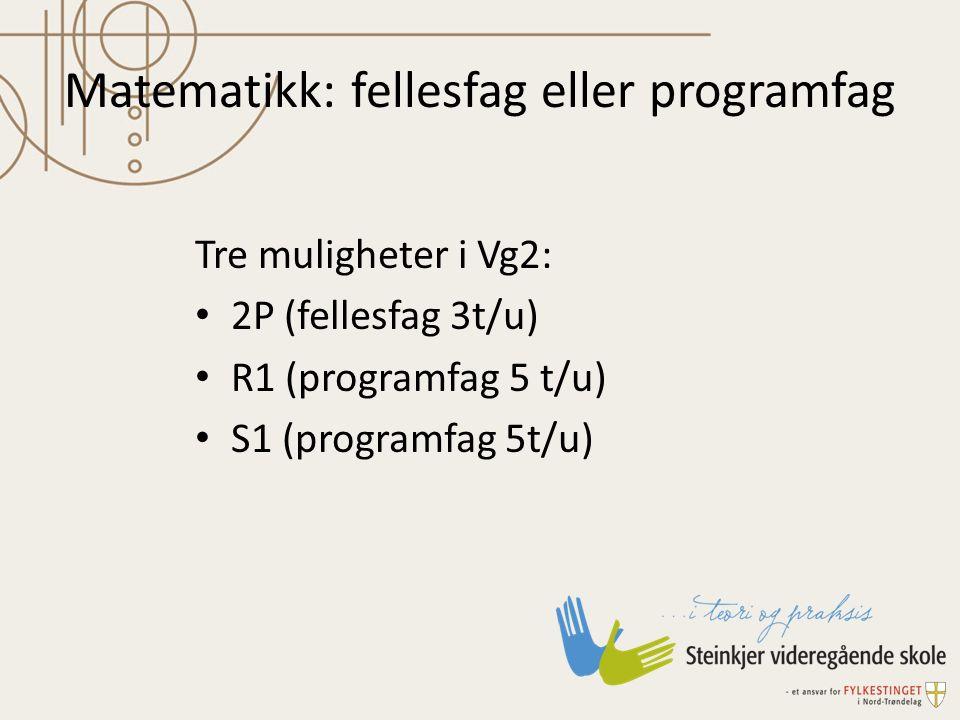 Matematikk: fellesfag eller programfag Tre muligheter i Vg2: 2P (fellesfag 3t/u) R1 (programfag 5 t/u) S1 (programfag 5t/u)