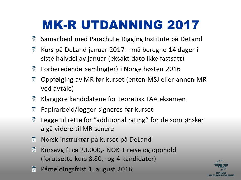 MK-R UTDANNING 2017 Samarbeid med Parachute Rigging Institute på DeLand Kurs på DeLand januar 2017 – må beregne 14 dager i siste halvdel av januar (eksakt dato ikke fastsatt) Forberedende samling(er) i Norge høsten 2016 Oppfølging av MR før kurset (enten MSJ eller annen MR ved avtale) Klargjøre kandidatene for teoretisk FAA eksamen Papirarbeid/logger signeres før kurset Legge til rette for additional rating for de som ønsker å gå videre til MR senere Norsk instruktør på kurset på DeLand Kursavgift ca 23.000,- NOK + reise og opphold (forutsette kurs 8.80,- og 4 kandidater) Påmeldingsfrist 1.