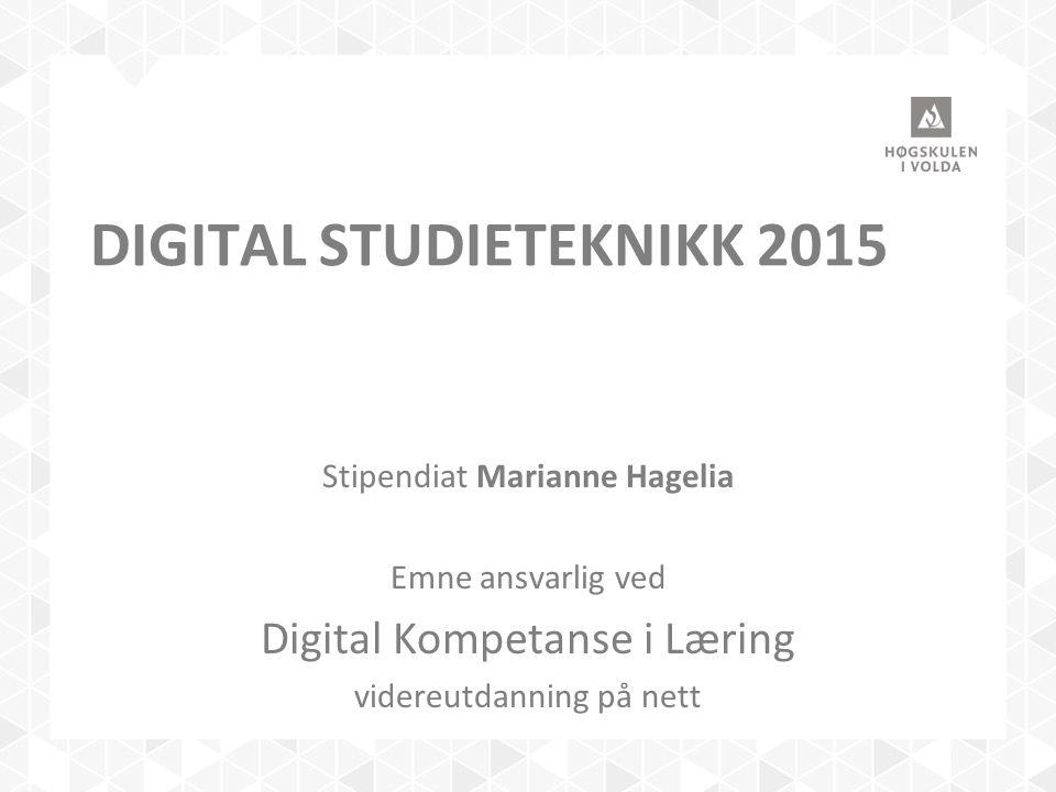 DIGITAL STUDIETEKNIKK 2015 Stipendiat Marianne Hagelia Emne ansvarlig ved Digital Kompetanse i Læring videreutdanning på nett