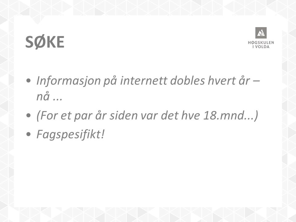 SØKE Informasjon på internett dobles hvert år – nå... (For et par år siden var det hve 18.mnd...) Fagspesifikt!