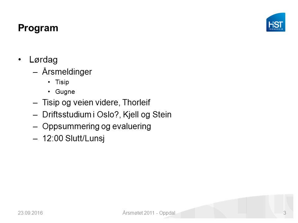 Program Lørdag –Årsmeldinger Tisip Gugne –Tisip og veien videre, Thorleif –Driftsstudium i Oslo?, Kjell og Stein –Oppsummering og evaluering –12:00 Slutt/Lunsj 23.09.2016Årsmøtet 2011 - Oppdal3