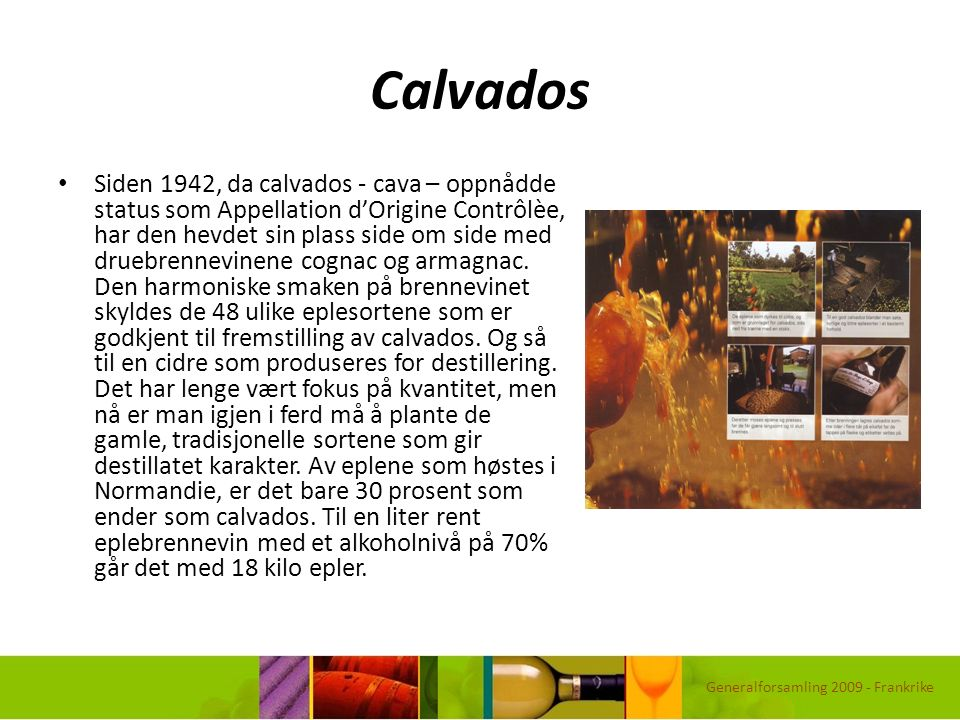 Calvados Siden 1942, da calvados - cava – oppnådde status som Appellation d'Origine Contrôlèe, har den hevdet sin plass side om side med druebrennevin