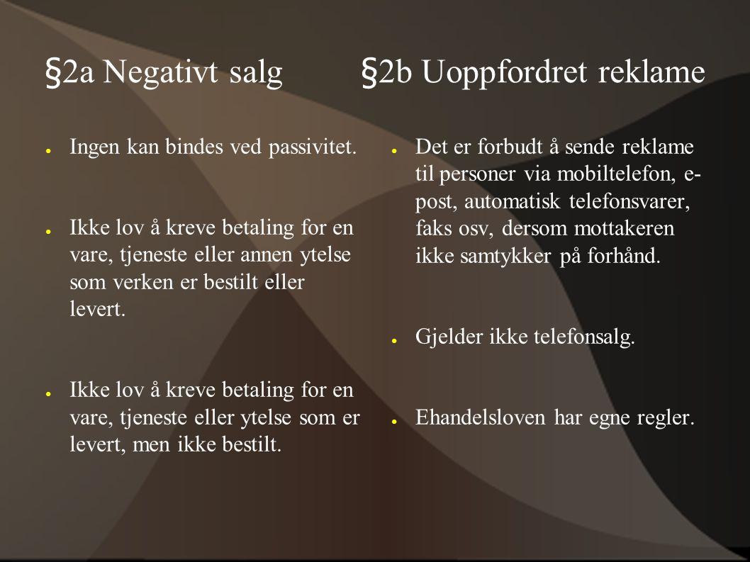 §2a Negativt salg §2b Uoppfordret reklame ● Ingen kan bindes ved passivitet. ● Ikke lov å kreve betaling for en vare, tjeneste eller annen ytelse som