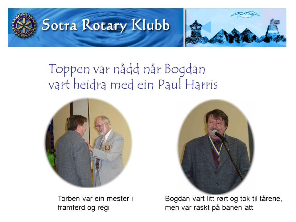 Toppen var nådd når Bogdan vart heidra med ein Paul Harris Torben var ein mester i framferd og regi Bogdan vart litt rørt og tok til tårene, men var raskt på banen att
