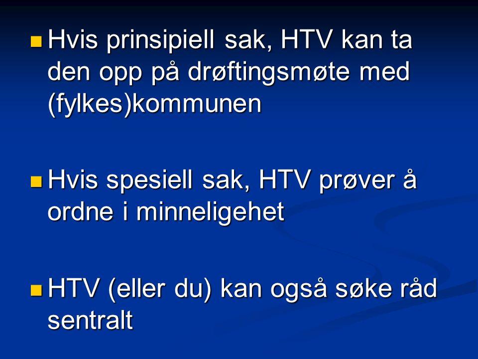 Hvis prinsipiell sak, HTV kan ta den opp på drøftingsmøte med (fylkes)kommunen Hvis prinsipiell sak, HTV kan ta den opp på drøftingsmøte med (fylkes)kommunen Hvis spesiell sak, HTV prøver å ordne i minneligehet Hvis spesiell sak, HTV prøver å ordne i minneligehet HTV (eller du) kan også søke råd sentralt HTV (eller du) kan også søke råd sentralt