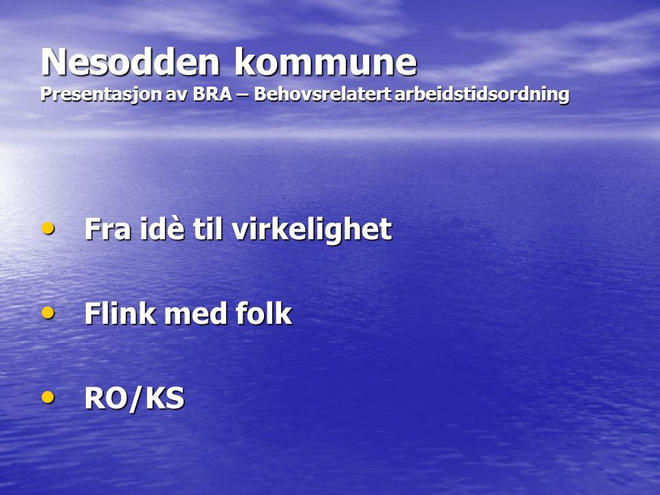 Nesodden kommune Presentasjon av BRA – Behovsrelatert arbeidstidsordning Fra idè til virkelighet Fra idè til virkelighet Flink med folk Flink med folk RO/KS RO/KS