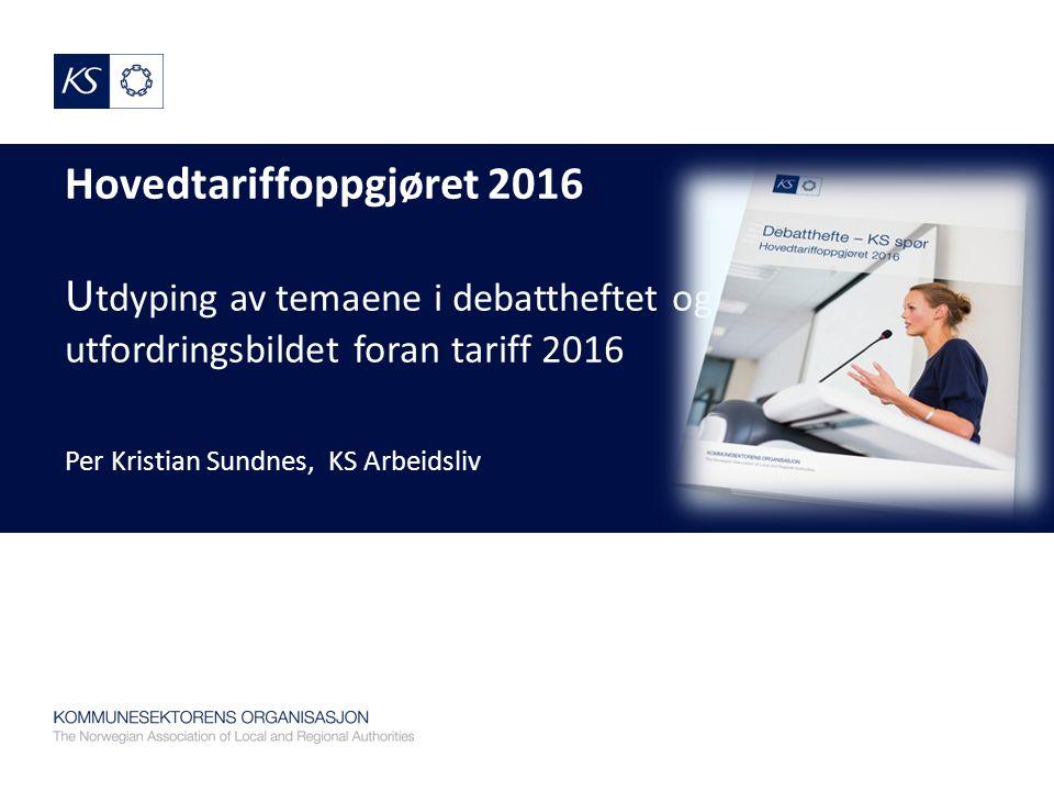 Hovedtariffoppgjøret 2016 U tdyping av temaene i debattheftet og utfordringsbildet foran tariff 2016 Per Kristian Sundnes, KS Arbeidsliv