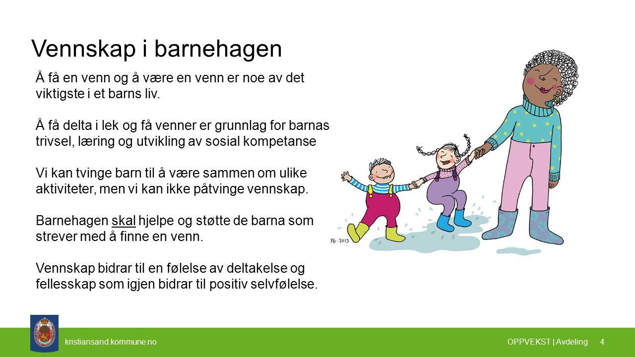 kristiansand.kommune.no Vennskap i barnehagen OPPVEKST | Avdeling 4 Å få en venn og å være en venn er noe av det viktigste i et barns liv.