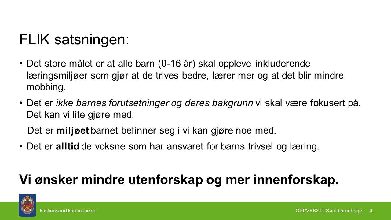 kristiansand.kommune.no FLIK satsningen: Det store målet er at alle barn (0-16 år) skal oppleve inkluderende læringsmiljøer som gjør at de trives bedre, lærer mer og at det blir mindre mobbing.